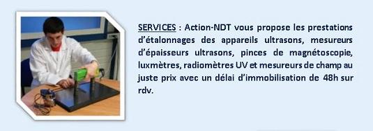 SERVICES : Action-NDT vous propose les prestations d'étalonnages des appareils ultrasons, mesureurs d'épaisseurs ultrasons, pinces de magnétoscopie, luxmètres, radiomètres UV, au juste prix avec un délai d'immobilisation de 48h sur rdv.