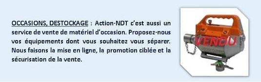 OCCASIONS, DESTOCKAGE : Action-NDT c'est aussi un service de vente de matériel d'occasion. Proposez-nous vos équipements dont vous souhaitez vous séparer. Nous faisons la mise en ligne, la promotion ciblée et la sécurisation de la vente.