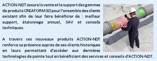 ACTION-NDT assure la vente et le support des gammes de produits CREAFORM 3D pour l'ensemble des clients existant afin de leur faire bénéficier de : meilleur support, étalonnage annuel, SAV et conseils techniques. A travers ces nouveaux produits ACTION-NDT renforce sa présence auprès de ses clients historiques en leurs permettant d'accéder aux dernières technologies de pointe tout en bénéficiant des services et conseils d'ACTION-NDT.