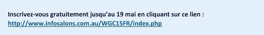 Inscrivez-vous gratuitement jusqu'au 19 mai en cliquant sur ce lien : http://www.infosalons.com.au/WGC15FR/index.php